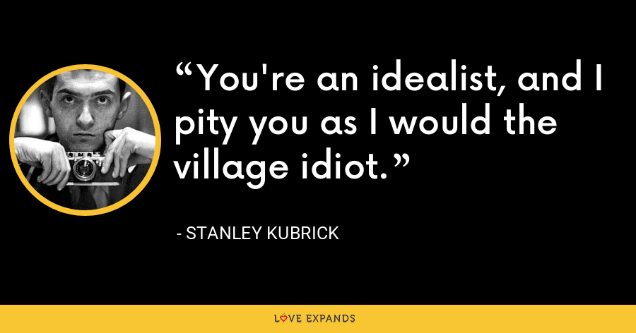 You're an idealist, and I pity you as I would the village idiot. - Stanley Kubrick