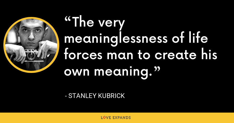 The very meaninglessness of life forces man to create his own meaning. - Stanley Kubrick