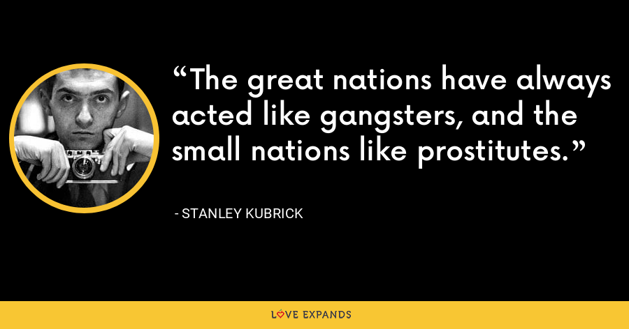 The great nations have always acted like gangsters, and the small nations like prostitutes. - Stanley Kubrick