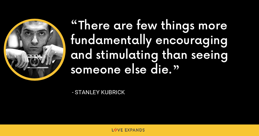 There are few things more fundamentally encouraging and stimulating than seeing someone else die. - Stanley Kubrick