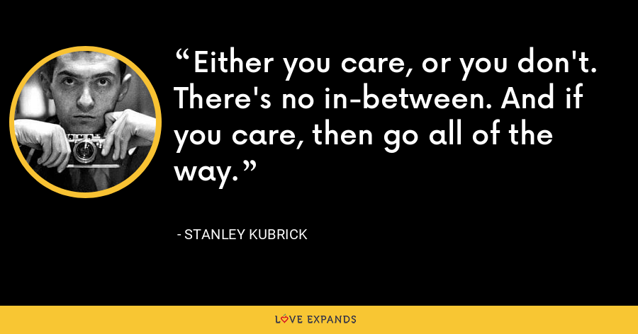 Either you care, or you don't. There's no in-between. And if you care, then go all of the way. - Stanley Kubrick