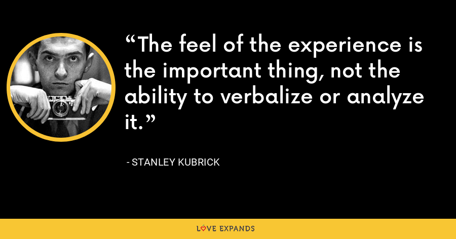 The feel of the experience is the important thing, not the ability to verbalize or analyze it. - Stanley Kubrick