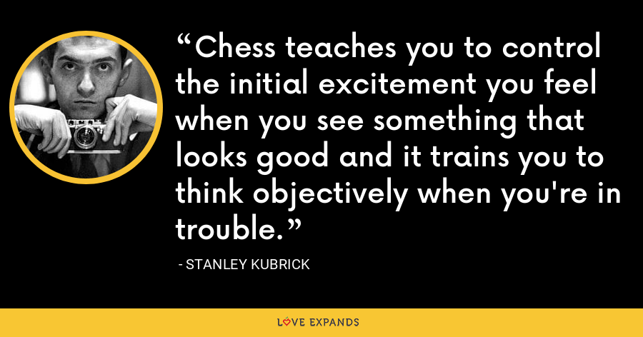 Chess teaches you to control the initial excitement you feel when you see something that looks good and it trains you to think objectively when you're in trouble - Stanley Kubrick