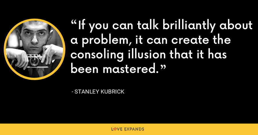 If you can talk brilliantly about a problem, it can create the consoling illusion that it has been mastered. - Stanley Kubrick