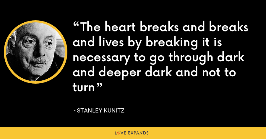 The heart breaks and breaks and lives by breaking it is necessary to go through dark and deeper dark and not to turn - Stanley Kunitz