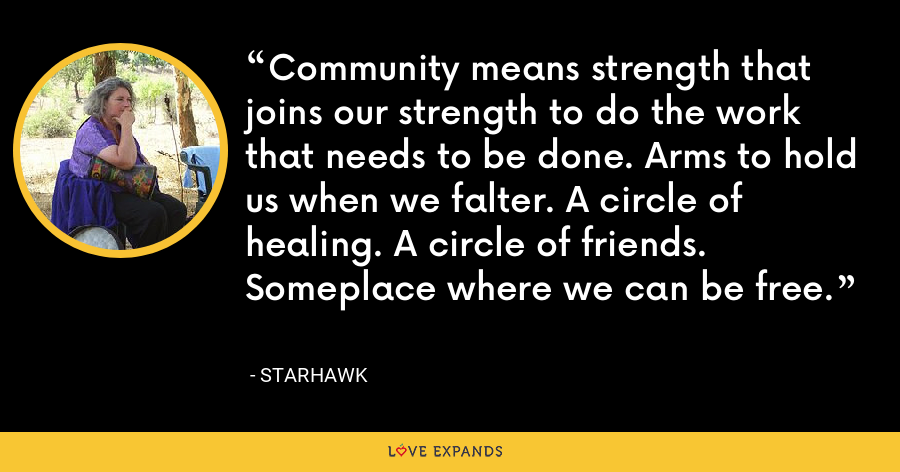 Community means strength that joins our strength to do the work that needs to be done. Arms to hold us when we falter. A circle of healing. A circle of friends. Someplace where we can be free. - Starhawk