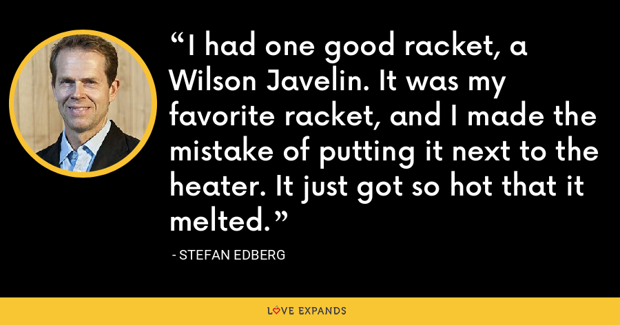 I had one good racket, a Wilson Javelin. It was my favorite racket, and I made the mistake of putting it next to the heater. It just got so hot that it melted. - Stefan Edberg