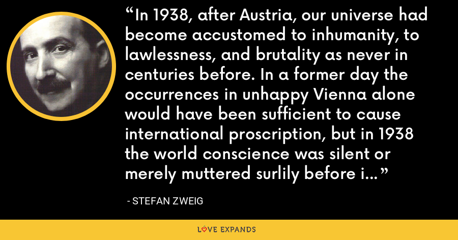In 1938, after Austria, our universe had become accustomed to inhumanity, to lawlessness, and brutality as never in centuries before. In a former day the occurrences in unhappy Vienna alone would have been sufficient to cause international proscription, but in 1938 the world conscience was silent or merely muttered surlily before it forgot and forgave. - Stefan Zweig