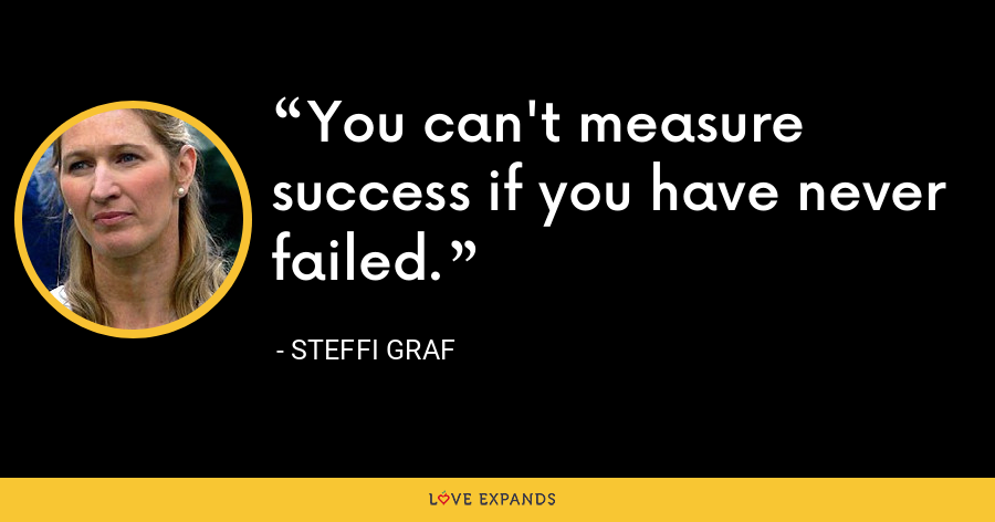 You can't measure success if you have never failed. - Steffi Graf
