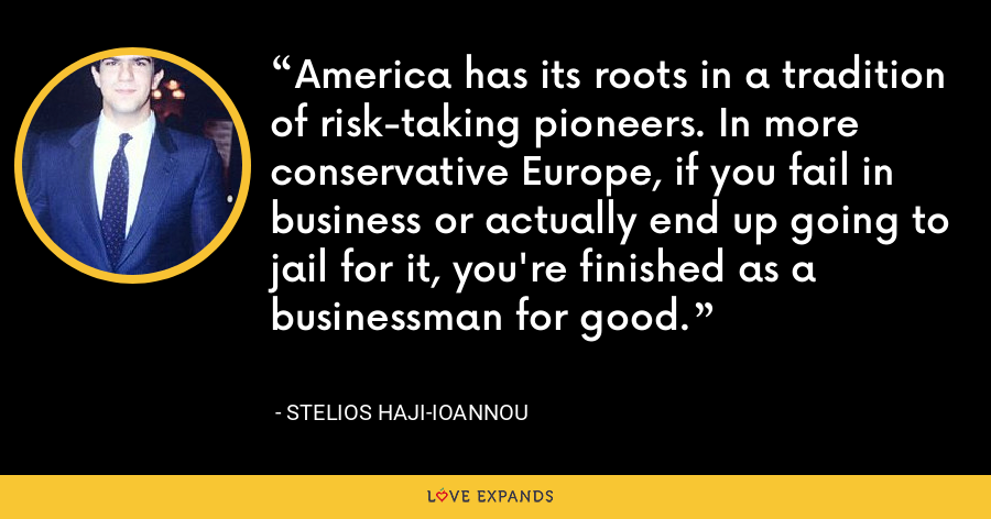 America has its roots in a tradition of risk-taking pioneers. In more conservative Europe, if you fail in business or actually end up going to jail for it, you're finished as a businessman for good. - Stelios Haji-Ioannou