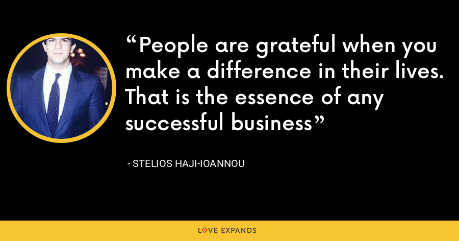People are grateful when you make a difference in their lives. That is the essence of any successful business - Stelios Haji-Ioannou