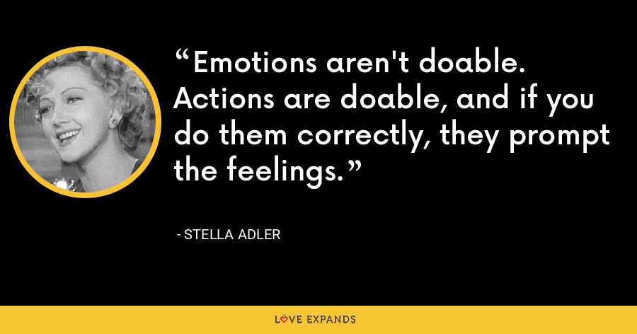 Emotions aren't doable. Actions are doable, and if you do them correctly, they prompt the feelings. - Stella Adler