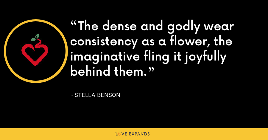 The dense and godly wear consistency as a flower, the imaginative fling it joyfully behind them. - Stella Benson