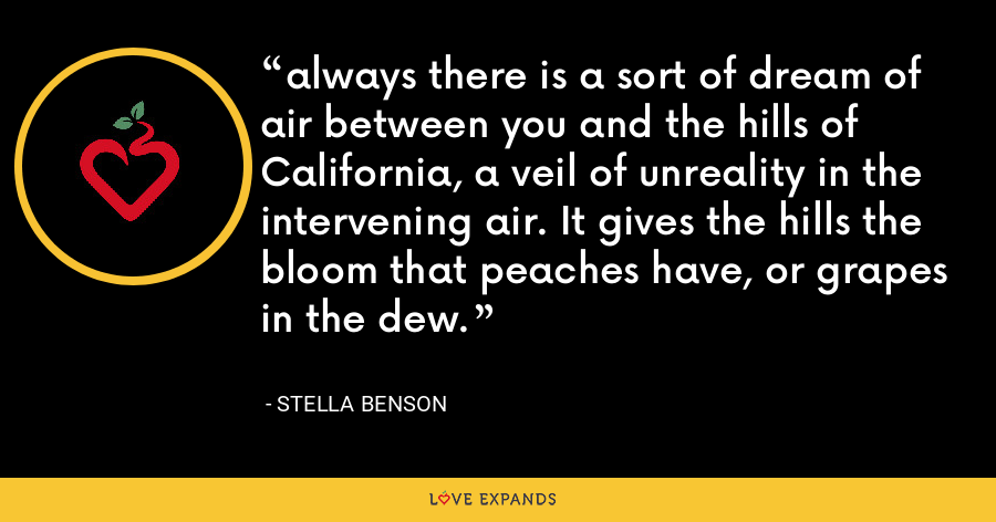 always there is a sort of dream of air between you and the hills of California, a veil of unreality in the intervening air. It gives the hills the bloom that peaches have, or grapes in the dew. - Stella Benson
