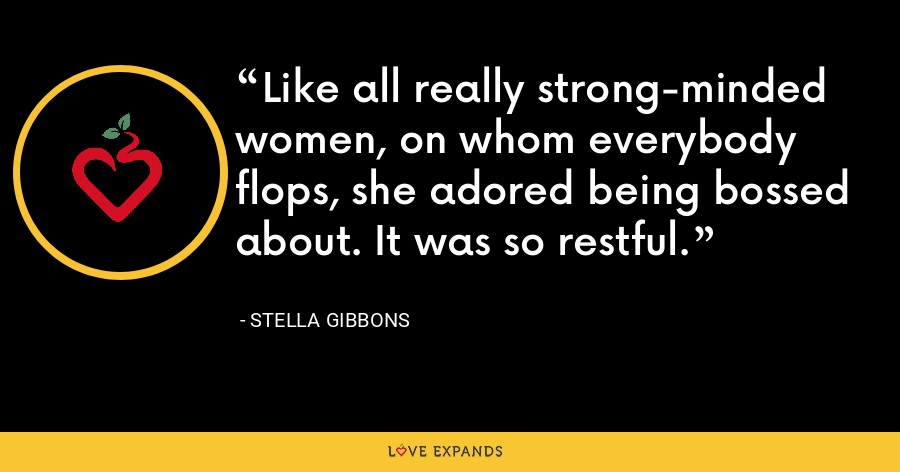 Like all really strong-minded women, on whom everybody flops, she adored being bossed about. It was so restful. - Stella Gibbons