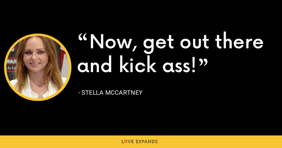 Now, get out there and kick ass! - Stella McCartney