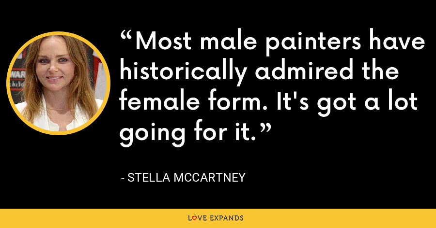 Most male painters have historically admired the female form. It's got a lot going for it. - Stella McCartney