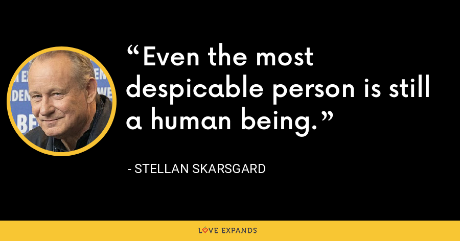 Even the most despicable person is still a human being. - Stellan Skarsgard