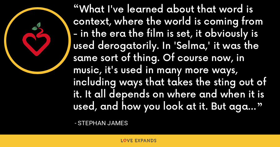 What I've learned about that word is context, where the world is coming from - in the era the film is set, it obviously is used derogatorily. In 'Selma,' it was the same sort of thing. Of course now, in music, it's used in many more ways, including ways that takes the sting out of it. It all depends on where and when it is used, and how you look at it. But again in 'Race,' it is intensely disrespectful. - Stephan James