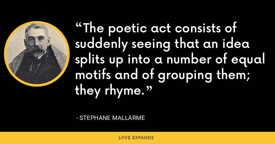 The poetic act consists of suddenly seeing that an idea splits up into a number of equal motifs and of grouping them; they rhyme. - Stephane Mallarme