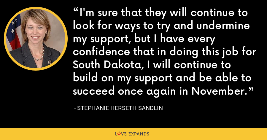 I'm sure that they will continue to look for ways to try and undermine my support, but I have every confidence that in doing this job for South Dakota, I will continue to build on my support and be able to succeed once again in November. - Stephanie Herseth Sandlin