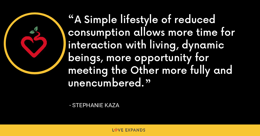A Simple lifestyle of reduced consumption allows more time for interaction with living, dynamic beings, more opportunity for meeting the Other more fully and unencumbered. - Stephanie Kaza