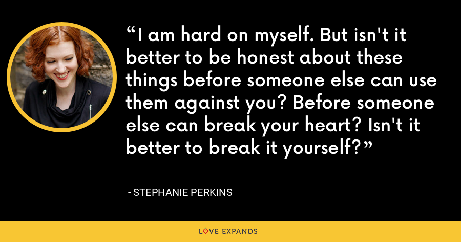 I am hard on myself. But isn't it better to be honest about these things before someone else can use them against you? Before someone else can break your heart? Isn't it better to break it yourself? - Stephanie Perkins