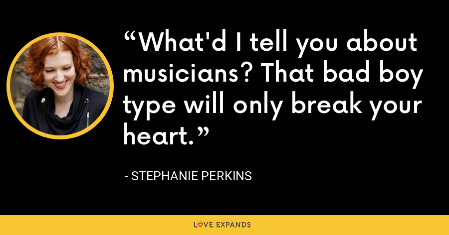 What'd I tell you about musicians? That bad boy type will only break your heart. - Stephanie Perkins