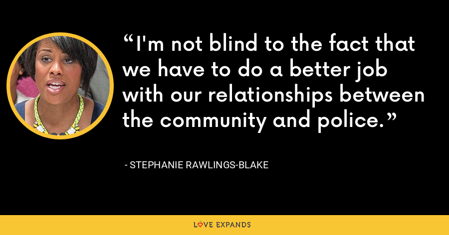 I'm not blind to the fact that we have to do a better job with our relationships between the community and police. - Stephanie Rawlings-Blake