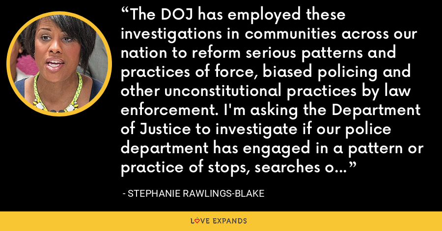 The DOJ has employed these investigations in communities across our nation to reform serious patterns and practices of force, biased policing and other unconstitutional practices by law enforcement. I'm asking the Department of Justice to investigate if our police department has engaged in a pattern or practice of stops, searches or arrests that violate the Fourth Amendment. - Stephanie Rawlings-Blake