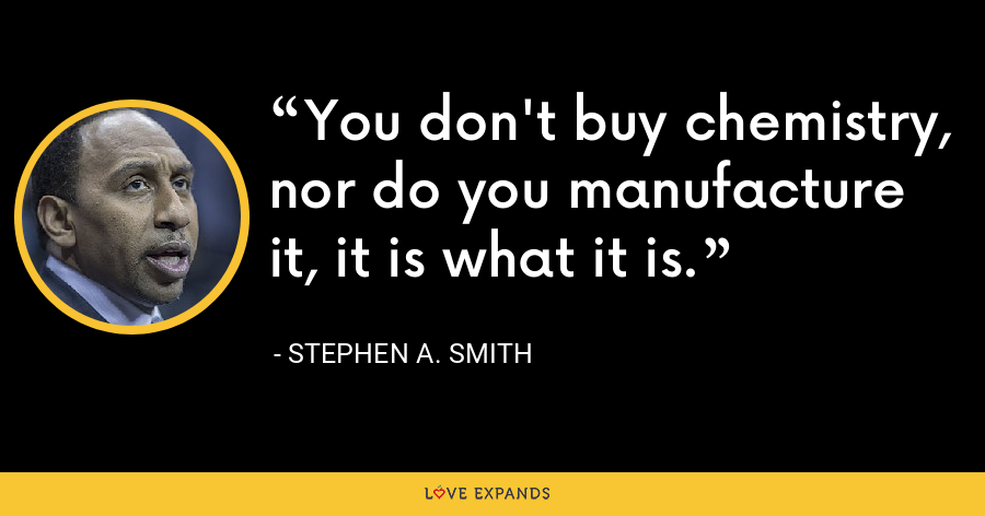 You don't buy chemistry, nor do you manufacture it, it is what it is. - Stephen A. Smith