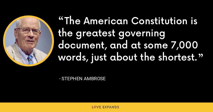 The American Constitution is the greatest governing document, and at some 7,000 words, just about the shortest. - Stephen Ambrose