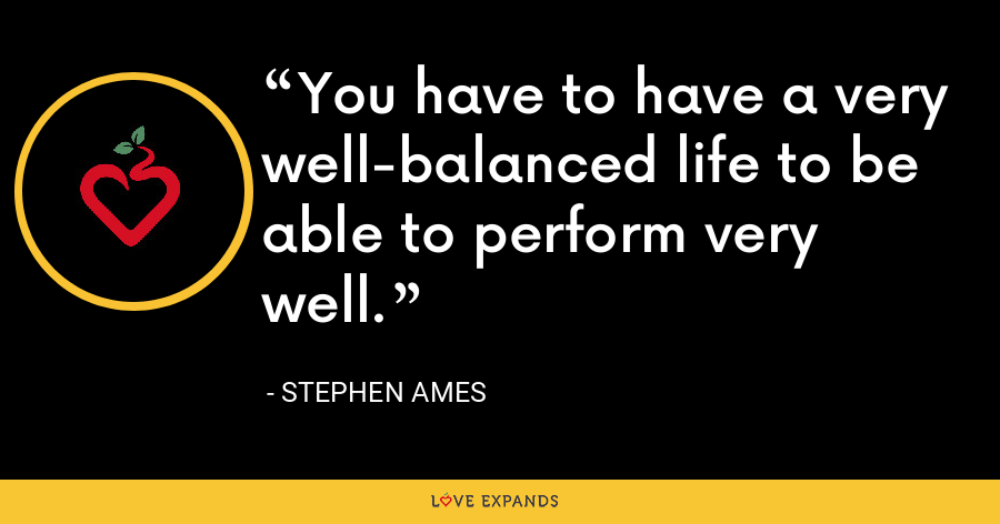 You have to have a very well-balanced life to be able to perform very well. - Stephen Ames