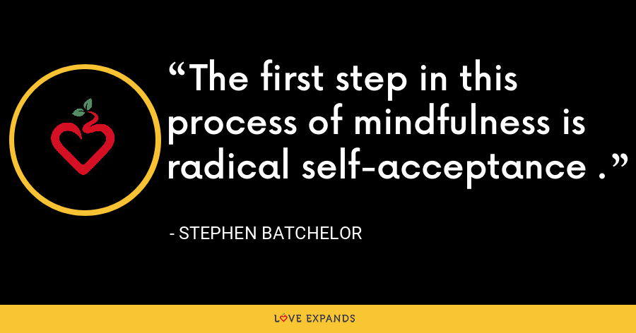 The first step in this process of mindfulness is radical self-acceptance . - Stephen Batchelor