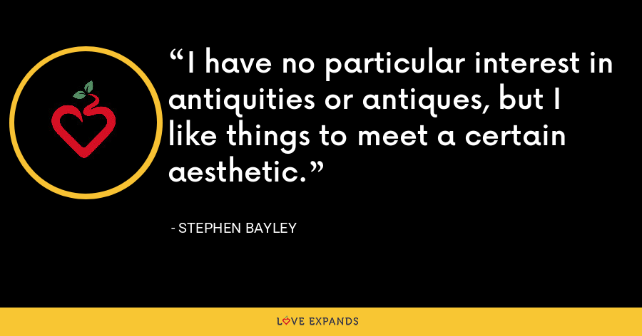 I have no particular interest in antiquities or antiques, but I like things to meet a certain aesthetic. - Stephen Bayley