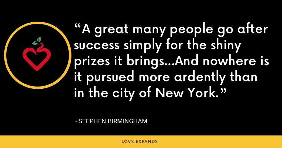 A great many people go after success simply for the shiny prizes it brings...And nowhere is it pursued more ardently than in the city of New York. - Stephen Birmingham