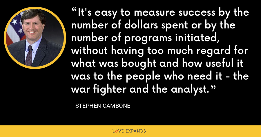 It's easy to measure success by the number of dollars spent or by the number of programs initiated, without having too much regard for what was bought and how useful it was to the people who need it - the war fighter and the analyst. - Stephen Cambone