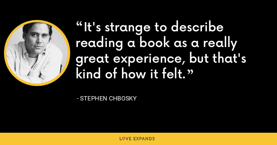 It's strange to describe reading a book as a really great experience, but that's kind of how it felt. - Stephen Chbosky