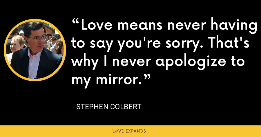 Love means never having to say you're sorry. That's why I never apologize to my mirror. - Stephen Colbert