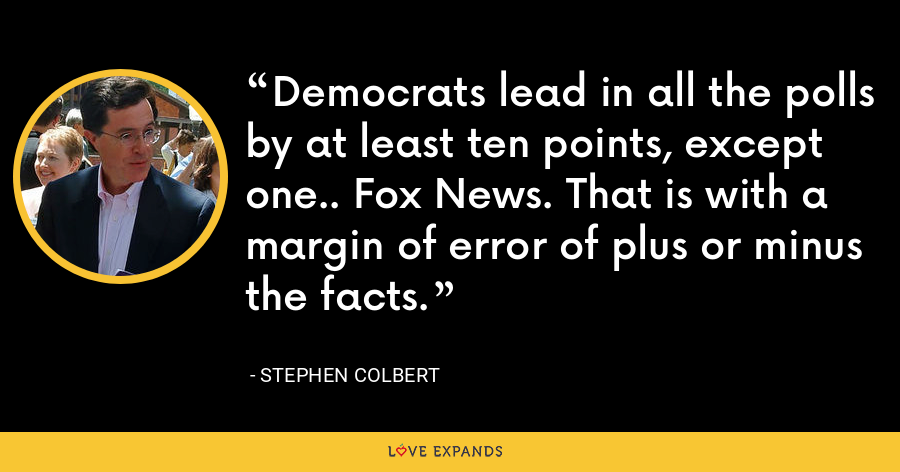 Democrats lead in all the polls by at least ten points, except one.. Fox News. That is with a margin of error of plus or minus the facts. - Stephen Colbert