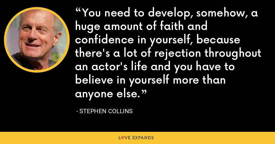 You need to develop, somehow, a huge amount of faith and confidence in yourself, because there's a lot of rejection throughout an actor's life and you have to believe in yourself more than anyone else. - Stephen Collins