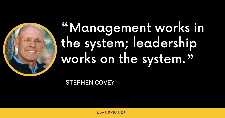 Management works in the system; leadership works on the system. - Stephen Covey
