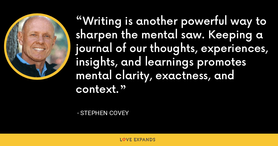 Writing is another powerful way to sharpen the mental saw. Keeping a journal of our thoughts, experiences, insights, and learnings promotes mental clarity, exactness, and context. - Stephen Covey