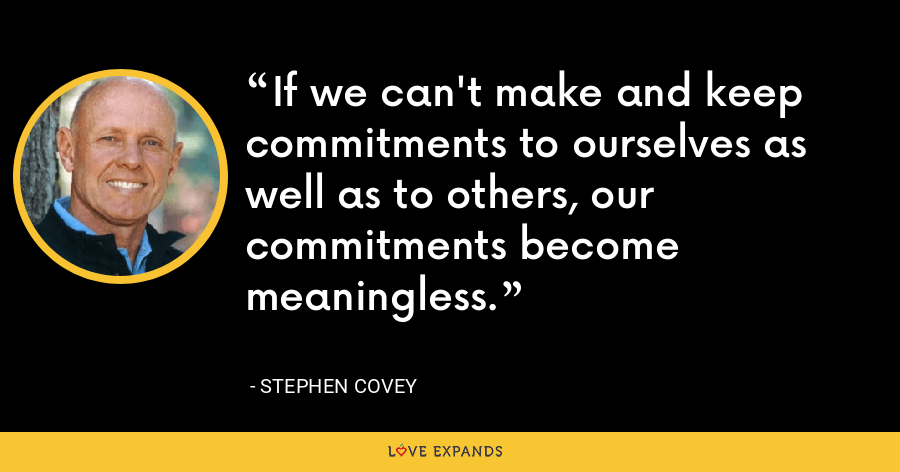 If we can't make and keep commitments to ourselves as well as to others, our commitments become meaningless. - Stephen Covey
