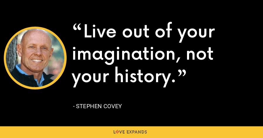 Live out of your imagination, not your history. - Stephen Covey