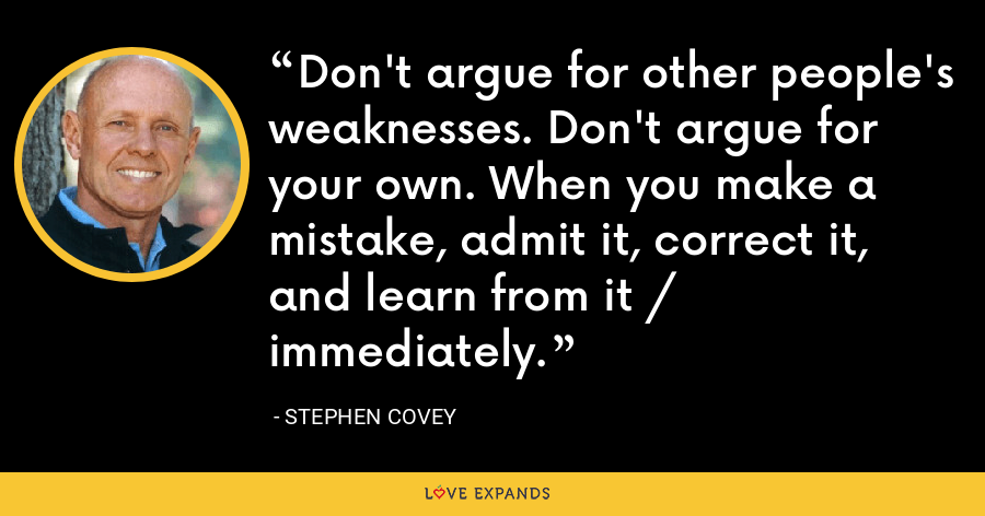 Don't argue for other people's weaknesses. Don't argue for your own. When you make a mistake, admit it, correct it, and learn from it / immediately. - Stephen Covey