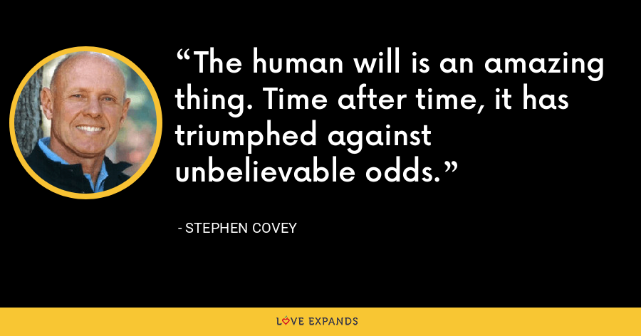 The human will is an amazing thing. Time after time, it has triumphed against unbelievable odds. - Stephen Covey