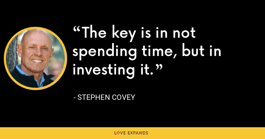The key is in not spending time, but in investing it. - Stephen Covey