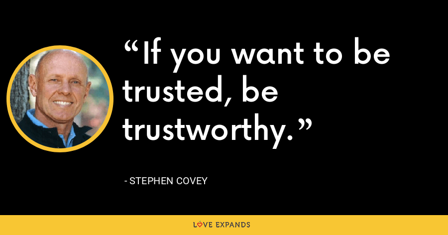 If you want to be trusted, be trustworthy. - Stephen Covey