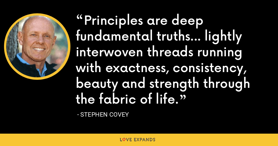 Principles are deep fundamental truths... lightly interwoven threads running with exactness, consistency, beauty and strength through the fabric of life. - Stephen Covey
